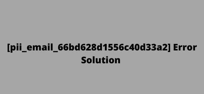 [pii_email_66bd628d1556c40d33a2] Error Solution